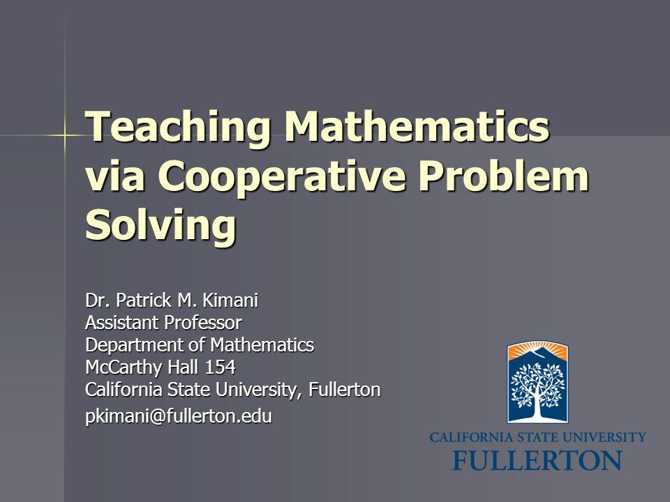 Teaching Mathematics via Cooperative Problem Solving Dr. Patrick M. Kimani Assistant Professor Department of Mathematics McCarthy Hall 154 California