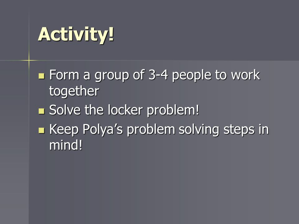 Activity! Form a group of 3-4 people to work together Form a group of 3-4 people to work together Solve the locker problem! Solve the locker problem!
