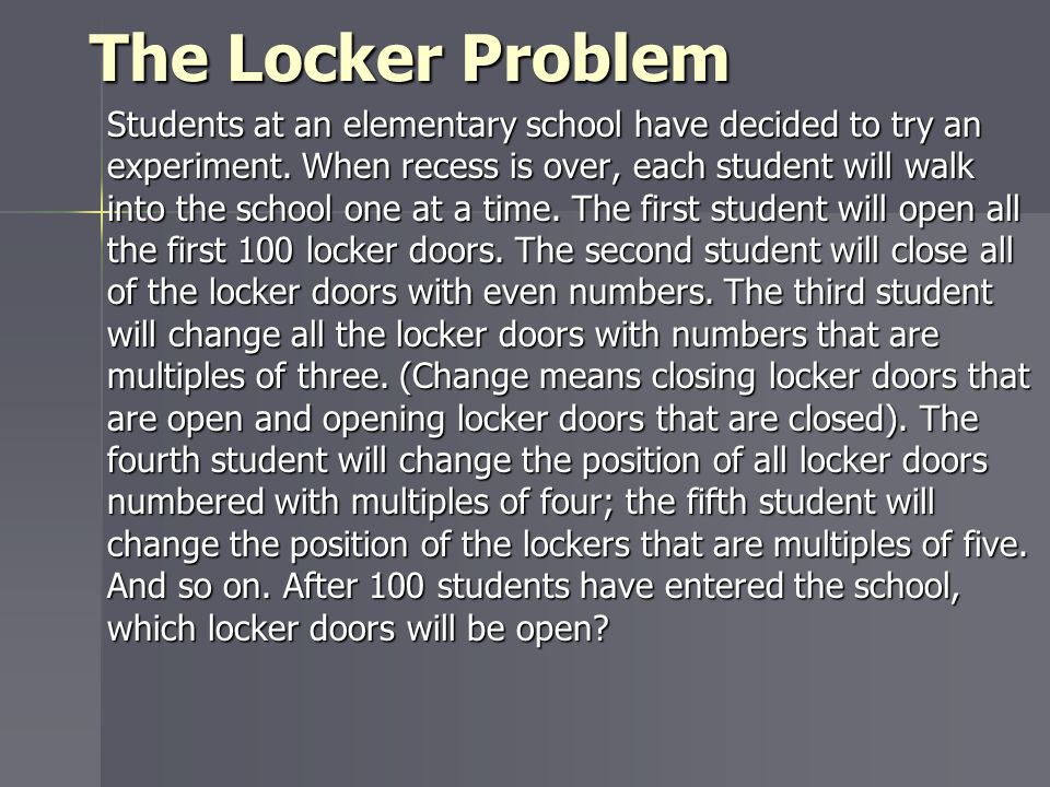 The Locker Problem Students at an elementary school have decided to try an experiment. When recess is over, each student will walk into the school one