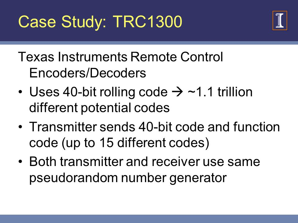 Case Study: TRC1300 Texas Instruments Remote Control Encoders/Decoders Uses 40-bit rolling code ~1.1 trillion different potential codes Transmitter sends 40-bit code and function code (up to 15 different codes) Both transmitter and receiver use same pseudorandom number generator