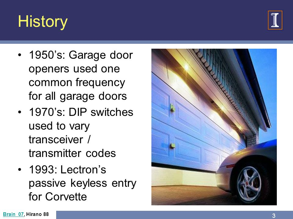 History 1950s: Garage door openers used one common frequency for all garage doors 1970s: DIP switches used to vary transceiver / transmitter codes 1993: Lectrons passive keyless entry for Corvette Brain 07Brain 07, Hirano 88 3