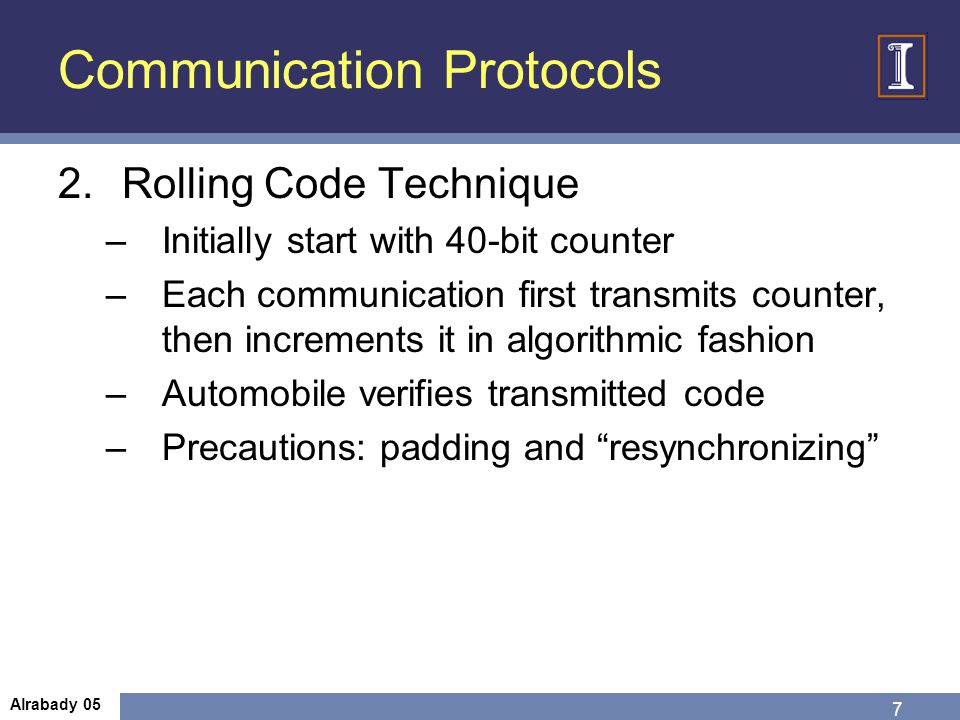 Communication Protocols 2.Rolling Code Technique –Initially start with 40-bit counter –Each communication first transmits counter, then increments it in algorithmic fashion –Automobile verifies transmitted code –Precautions: padding and resynchronizing 7 Alrabady 05