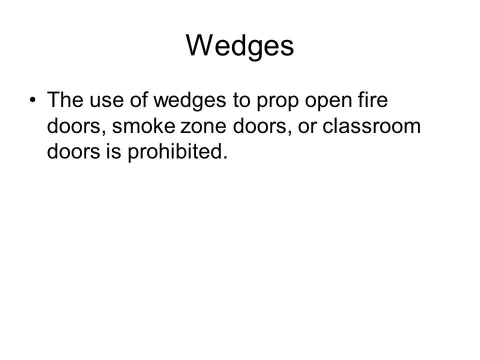 Wedges The use of wedges to prop open fire doors, smoke zone doors, or classroom doors is prohibited.