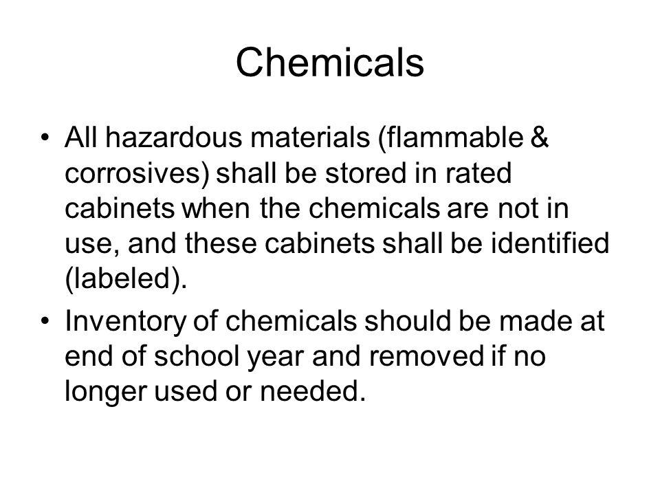 Chemicals All hazardous materials (flammable & corrosives) shall be stored in rated cabinets when the chemicals are not in use, and these cabinets sha