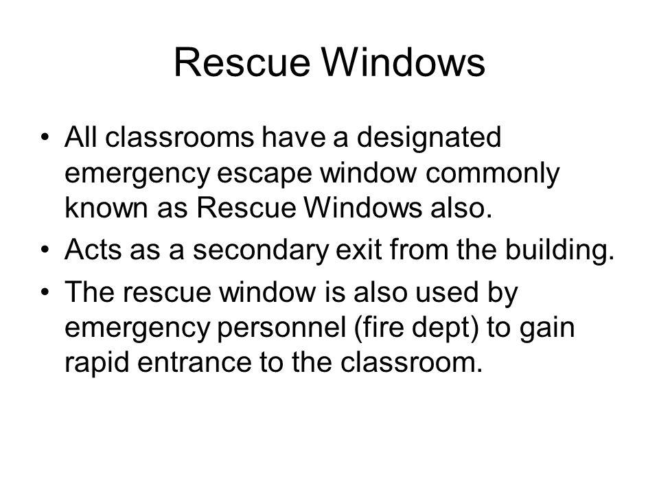 Rescue Windows All classrooms have a designated emergency escape window commonly known as Rescue Windows also. Acts as a secondary exit from the build