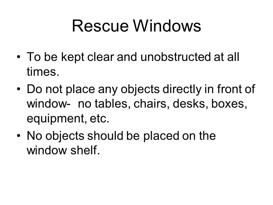 Rescue Windows To be kept clear and unobstructed at all times. Do not place any objects directly in front of window- no tables, chairs, desks, boxes,