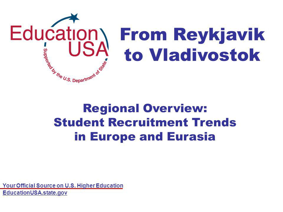 Your Official Source on U.S. Higher Education EducationUSA.state.gov From Reykjavik to Vladivostok Regional Overview: Student Recruitment Trends in Eu