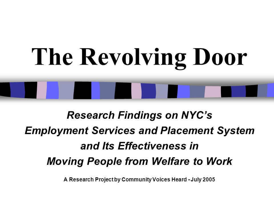 The Revolving Door Research Findings on NYCs Employment Services and Placement System and Its Effectiveness in Moving People from Welfare to Work A Research Project by Community Voices Heard - July 2005
