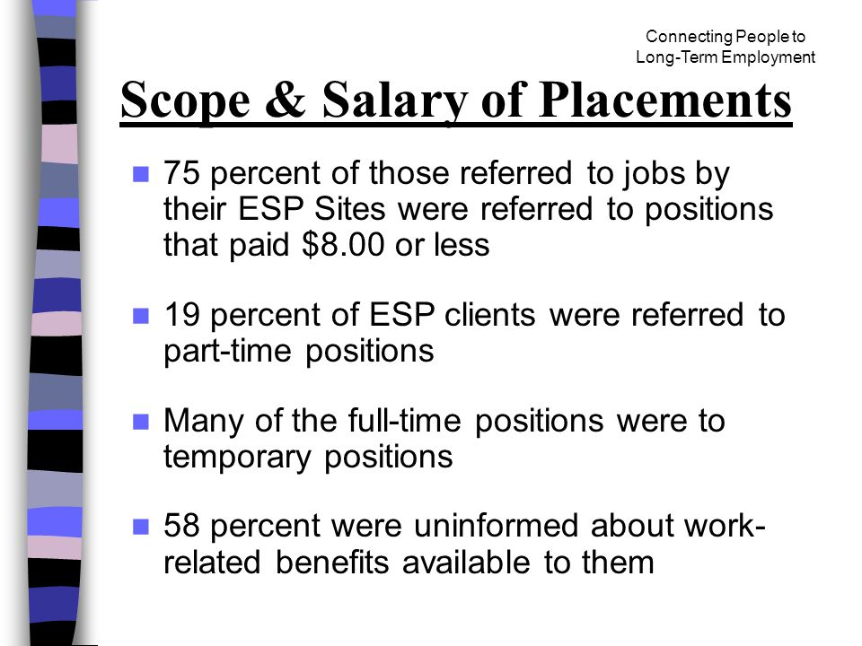 Connecting People to Long-Term Employment Scope & Salary of Placements 75 percent of those referred to jobs by their ESP Sites were referred to positions that paid $8.00 or less 19 percent of ESP clients were referred to part-time positions Many of the full-time positions were to temporary positions 58 percent were uninformed about work- related benefits available to them