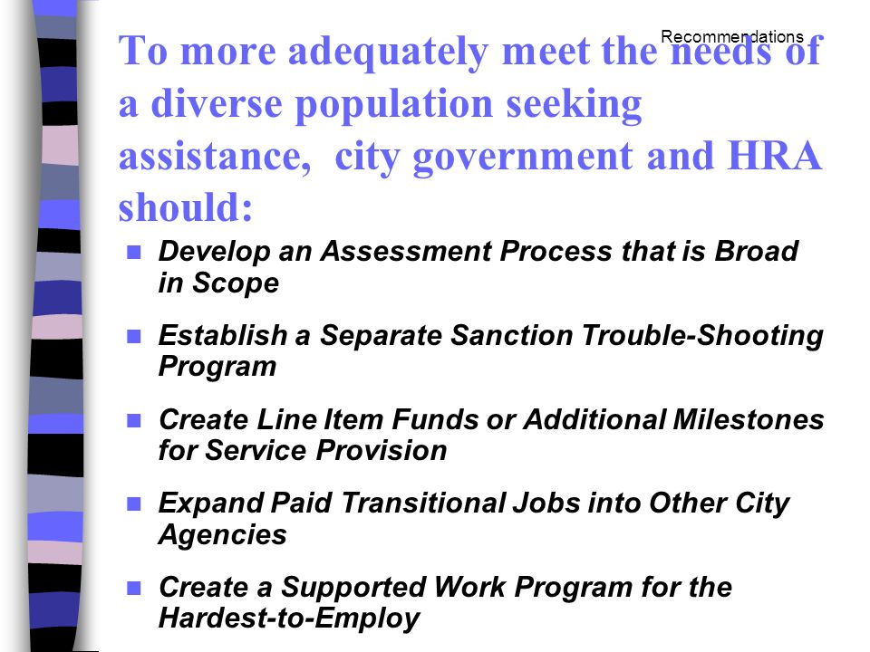 Recommendations To more adequately meet the needs of a diverse population seeking assistance, city government and HRA should: Develop an Assessment Process that is Broad in Scope Establish a Separate Sanction Trouble-Shooting Program Create Line Item Funds or Additional Milestones for Service Provision Expand Paid Transitional Jobs into Other City Agencies Create a Supported Work Program for the Hardest-to-Employ