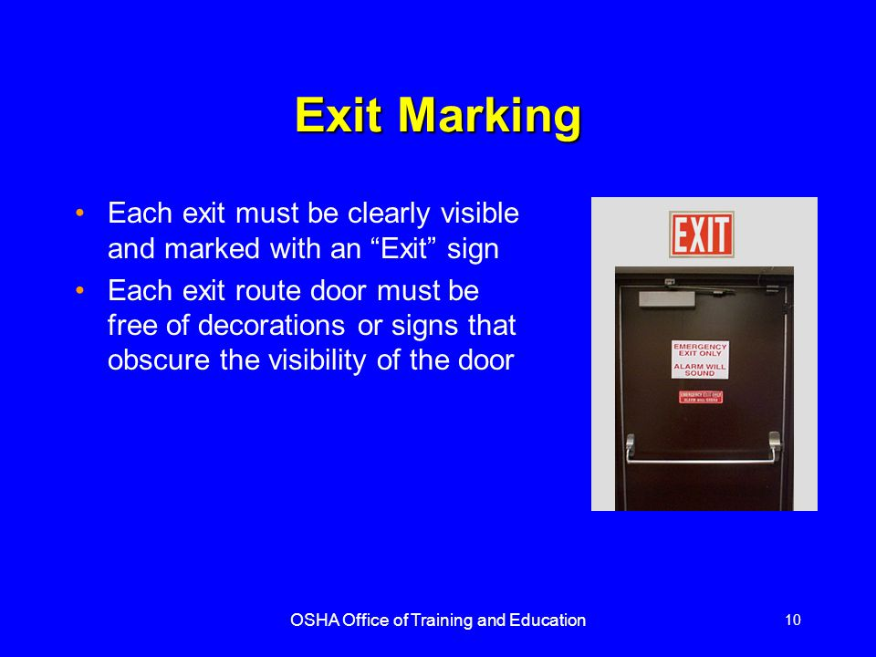 OSHA Office of Training and Education 11 Exit Marking (contd) If the direction of travel to the exit or exit discharge is not immediately apparent, signs must be posted along the exit access indicating direction to the nearest exit The line-of-sight to an exit sign must clearly be visible at all times