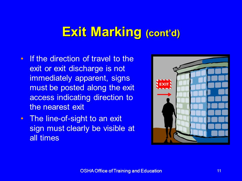 OSHA Office of Training and Education 12 Exit Marking (contd) Each doorway or passage along an exit access that could be mistaken for an exit must be marked Not an Exit or similar designation, or be identified by a sign indicating its actual use (e.g., closet).