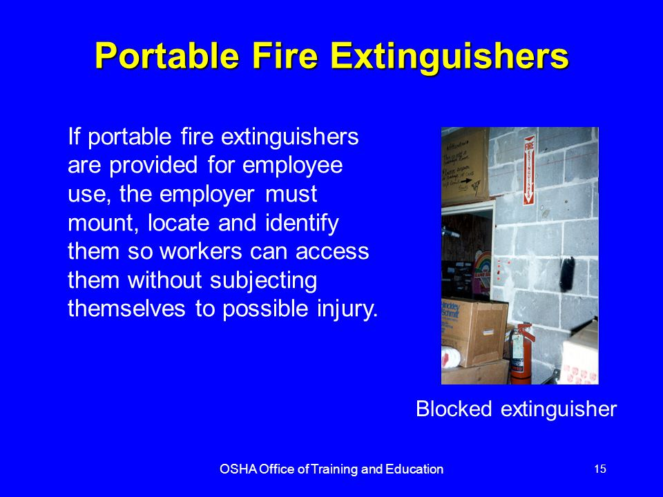 OSHA Office of Training and Education 15 Portable Fire Extinguishers If portable fire extinguishers are provided for employee use, the employer must m
