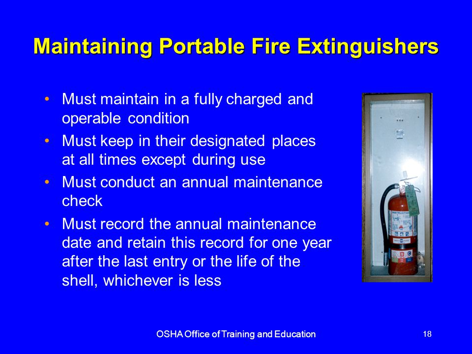 OSHA Office of Training and Education 19 Portable Fire Extinguisher Training and Education Where portable fire extinguishers have been provided for employee use in the workplace, employees must be provided with an educational program on the: General principles of fire extinguisher use Hazards of incipient (beginning) stage fire fighting Employees designated to use extinguishers must receive instruction and hands-on practice in the operation of equipment
