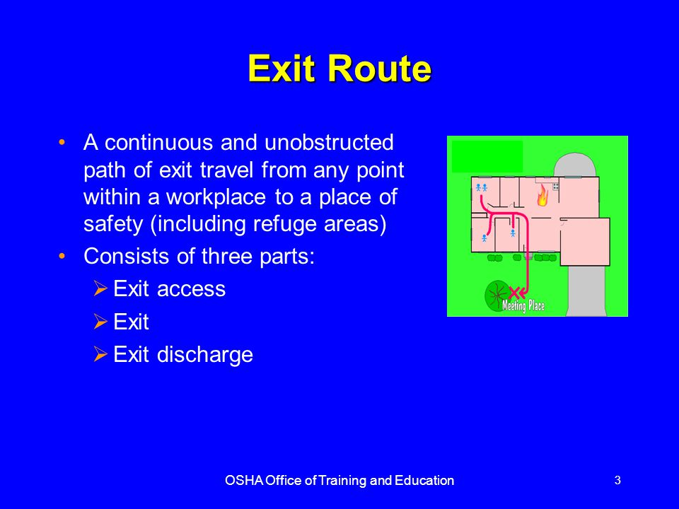 OSHA Office of Training and Education 4 Exit Routes Basic Requirements Exit routes must be permanent and there must be enough exits in the proper arrangement for quick escape Exits must be separated by fire- resistant materials Openings into an exit must be limited to those necessary to allow access to the exit or to the exit discharge An opening into an exit must be protected by an approved self-closing fire door that remains closed or automatically closes in an emergency