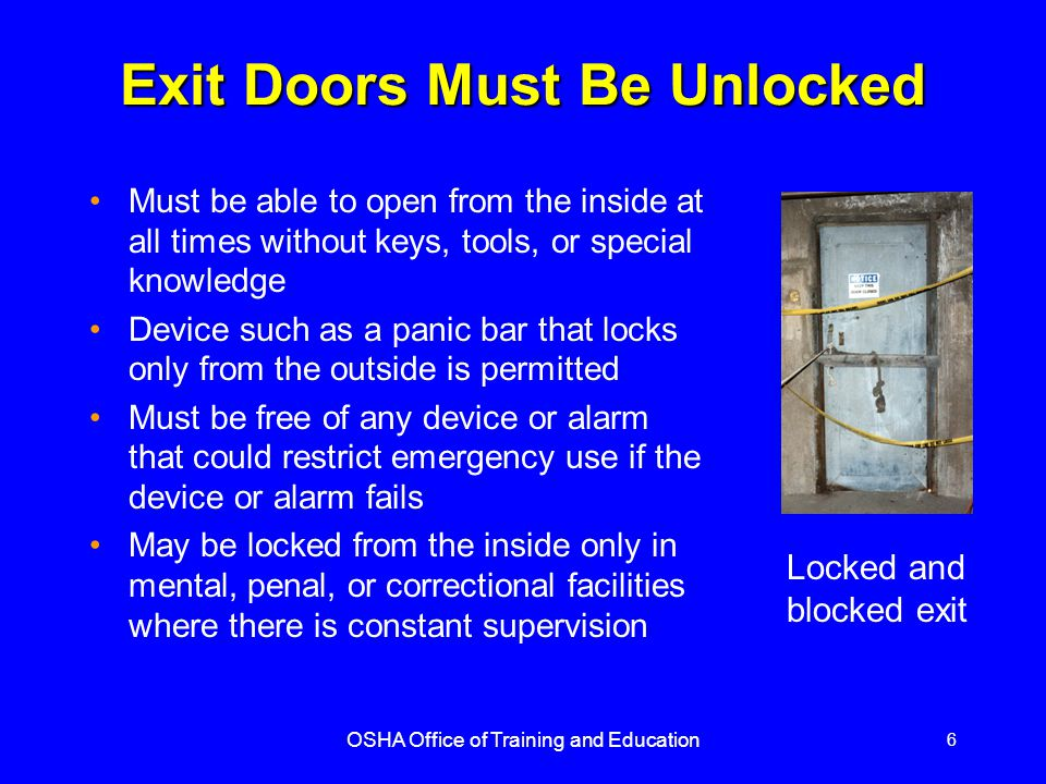 OSHA Office of Training and Education 6 Exit Doors Must Be Unlocked Must be able to open from the inside at all times without keys, tools, or special