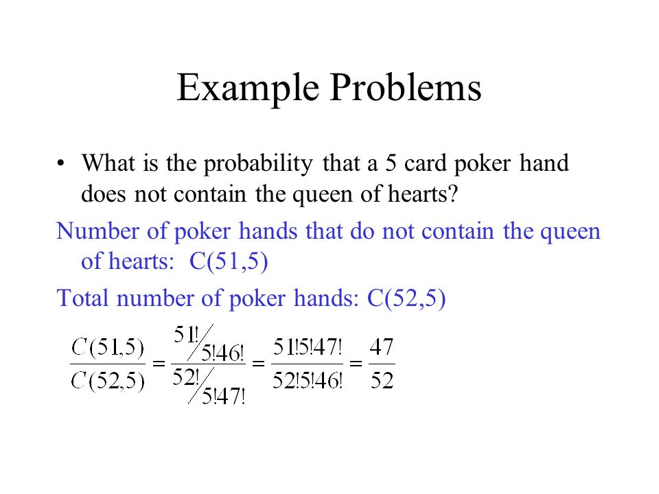 Example Problems What is the probability that a 5 card poker hand does not contain the queen of hearts? Number of poker hands that do not contain the