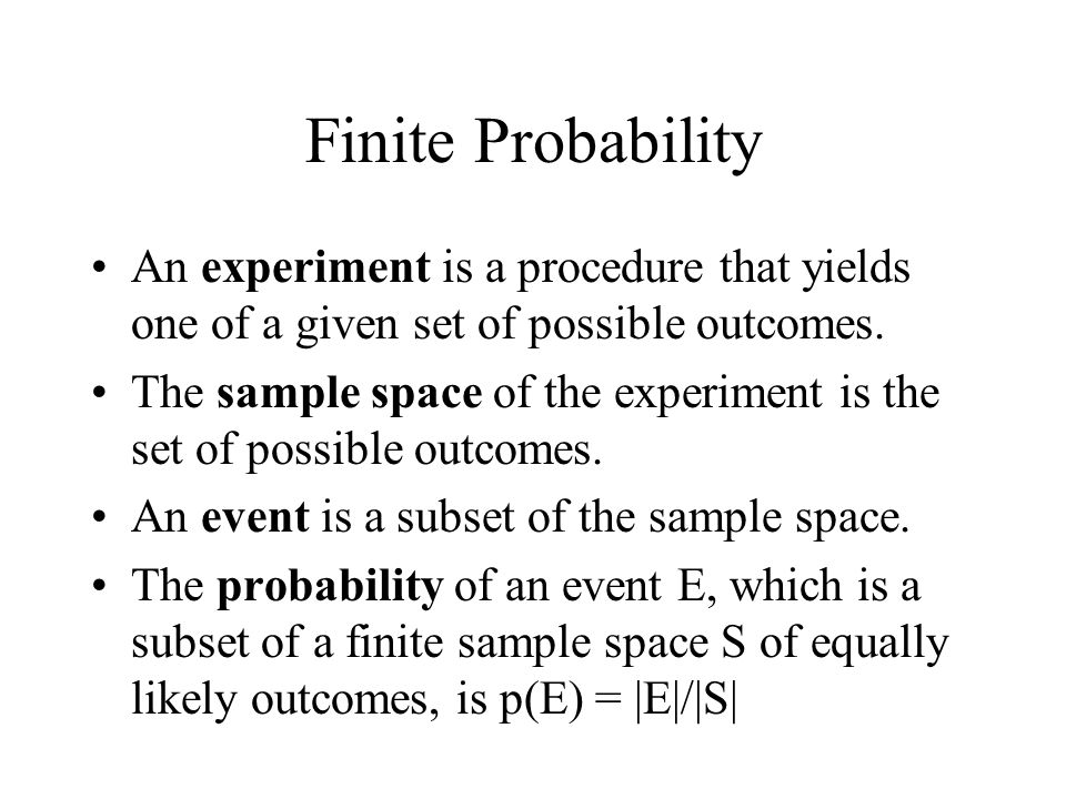 Finite Probability An experiment is a procedure that yields one of a given set of possible outcomes. The sample space of the experiment is the set of