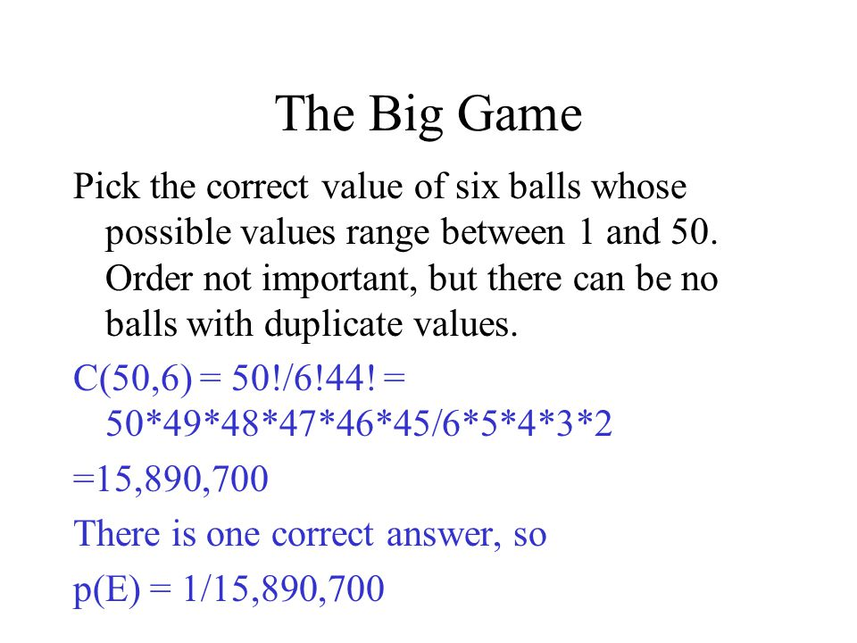 The Big Game Pick the correct value of six balls whose possible values range between 1 and 50. Order not important, but there can be no balls with dup