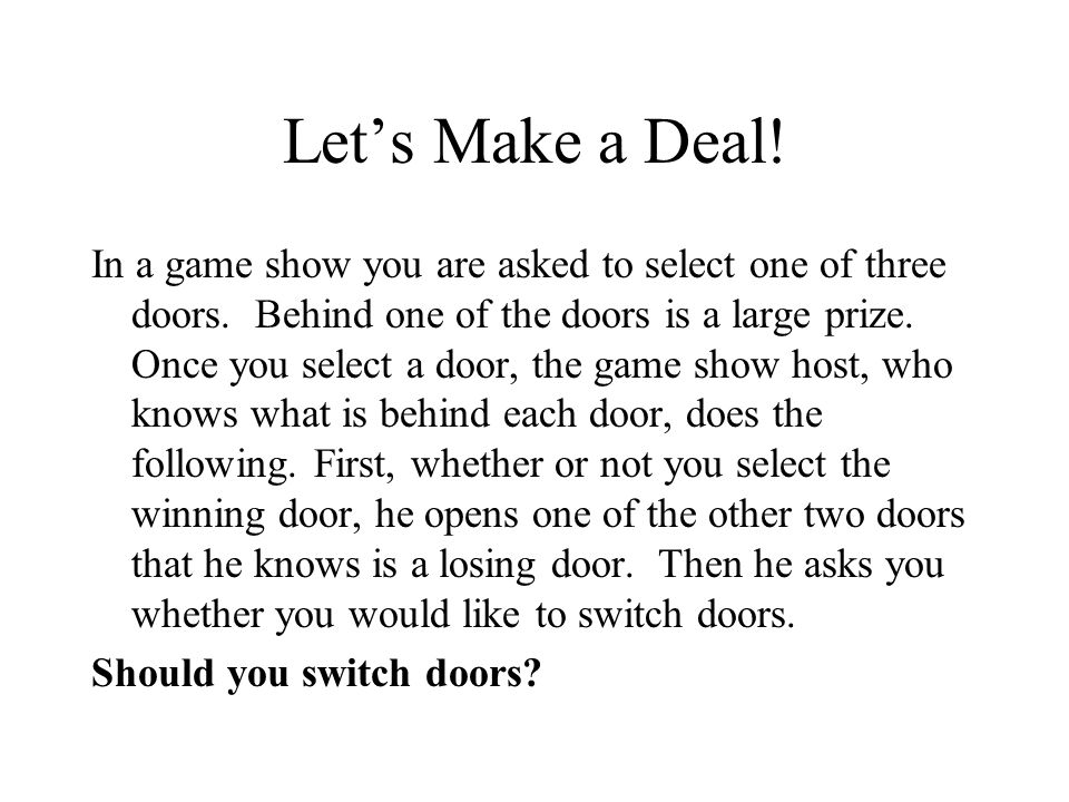 Lets Make a Deal! In a game show you are asked to select one of three doors. Behind one of the doors is a large prize. Once you select a door, the gam