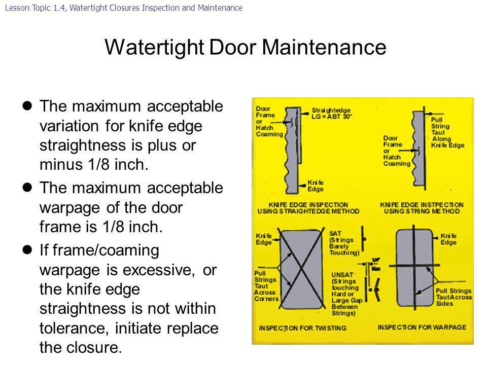 Watertight Door Maintenance lThe maximum acceptable variation for knife edge straightness is plus or minus 1/8 inch. lThe maximum acceptable warpage o