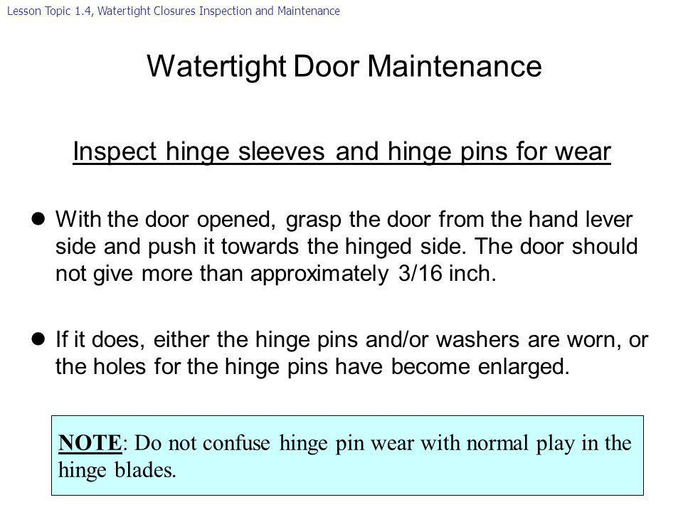 Watertight Door Maintenance Inspect hinge sleeves and hinge pins for wear lWith the door opened, grasp the door from the hand lever side and push it t