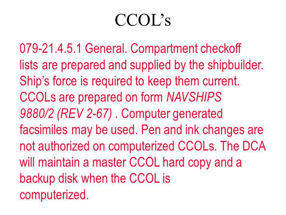 079-21.4.5.1 General. Compartment checkoff lists are prepared and supplied by the shipbuilder. Ships force is required to keep them current. CCOLs are