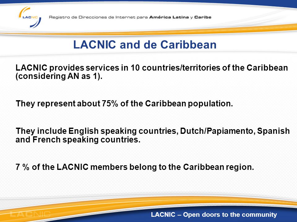 LACNIC – Open doors to the community LACNIC and de Caribbean LACNIC provides services in 10 countries/territories of the Caribbean (considering AN as 1).