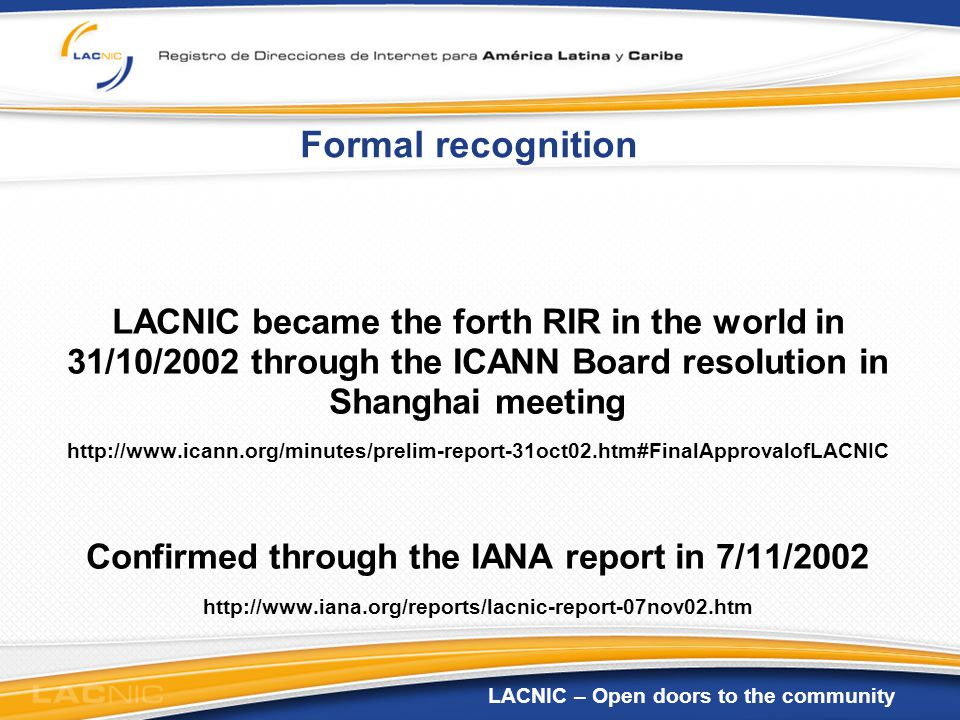 LACNIC – Open doors to the community Formal recognition LACNIC became the forth RIR in the world in 31/10/2002 through the ICANN Board resolution in Shanghai meeting http://www.icann.org/minutes/prelim-report-31oct02.htm#FinalApprovalofLACNIC Confirmed through the IANA report in 7/11/2002 http://www.iana.org/reports/lacnic-report-07nov02.htm
