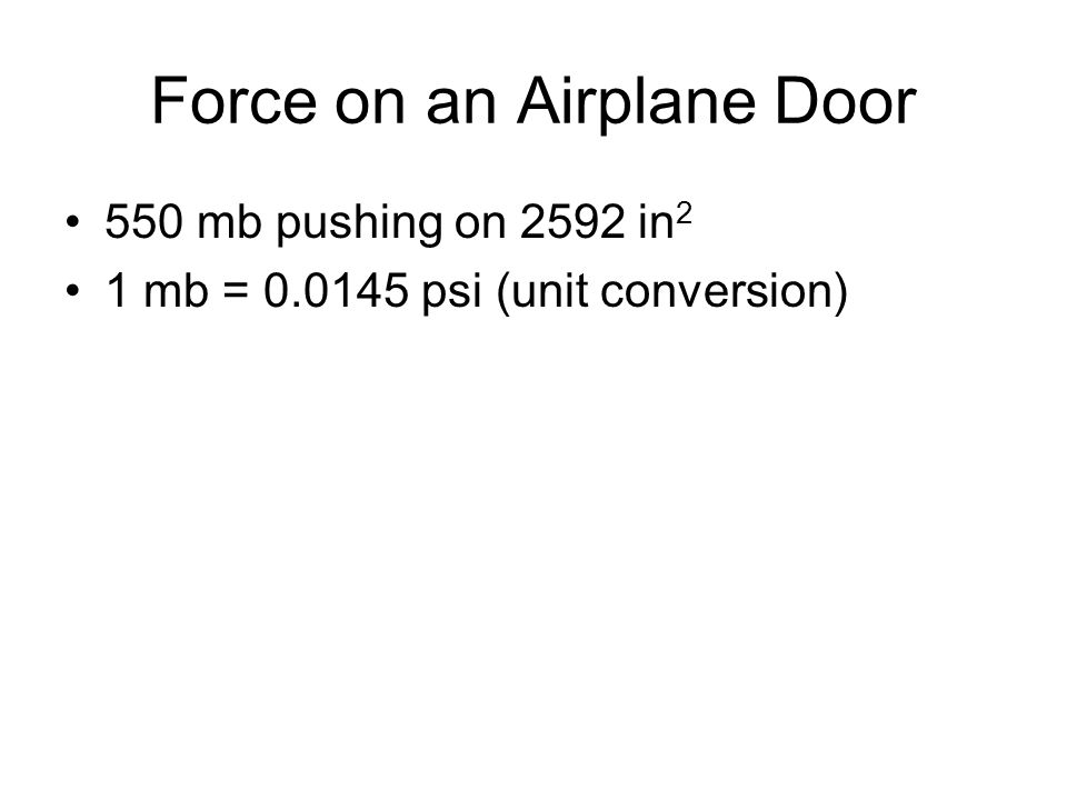 Force on an Airplane Door 550 mb pushing on 2592 in 2 1 mb = 0.0145 psi (unit conversion)