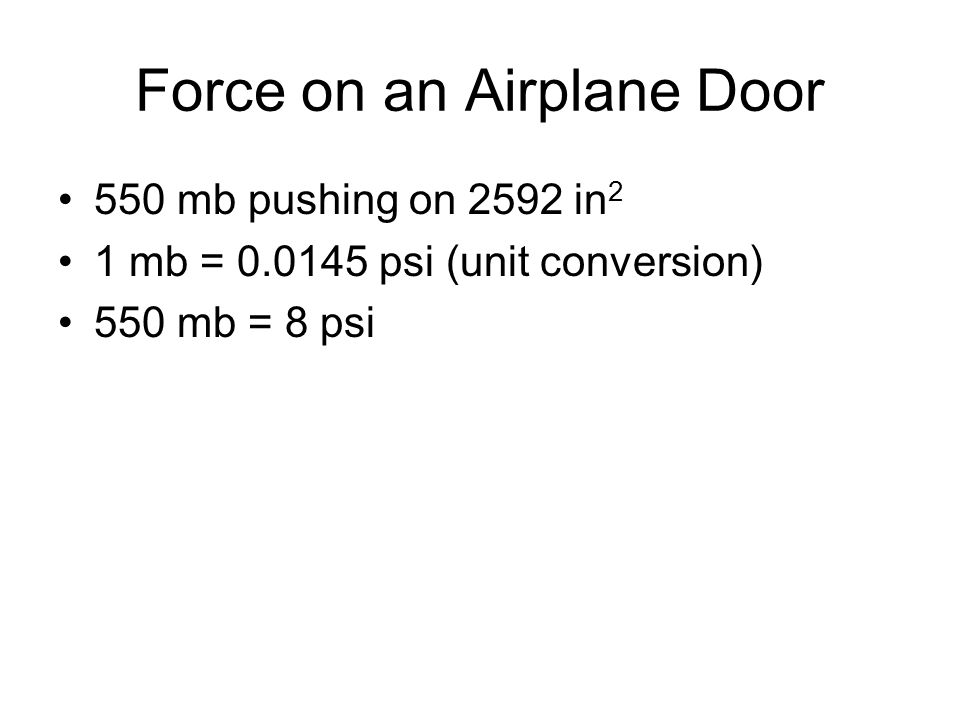 Force on an Airplane Door 550 mb pushing on 2592 in 2 1 mb = 0.0145 psi (unit conversion) 550 mb = 8 psi