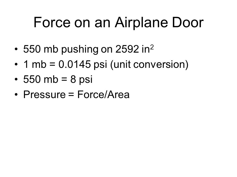 Force on an Airplane Door 550 mb pushing on 2592 in 2 1 mb = 0.0145 psi (unit conversion) 550 mb = 8 psi Pressure = Force/Area