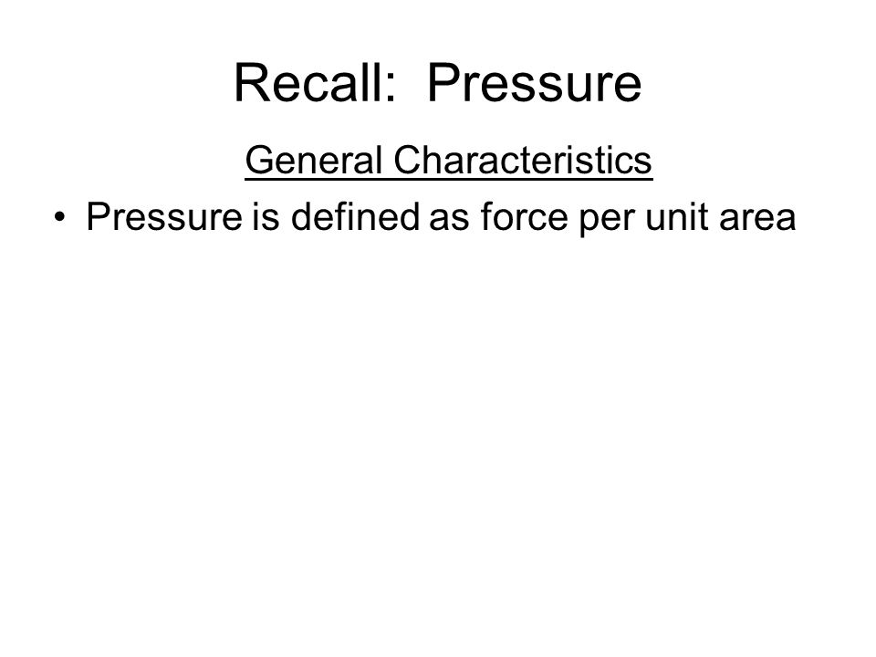 Recall: Pressure General Characteristics Pressure is defined as force per unit area