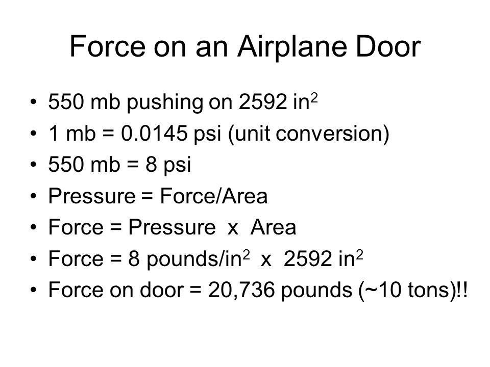 Force on an Airplane Door 550 mb pushing on 2592 in 2 1 mb = 0.0145 psi (unit conversion) 550 mb = 8 psi Pressure = Force/Area Force = Pressure x Area