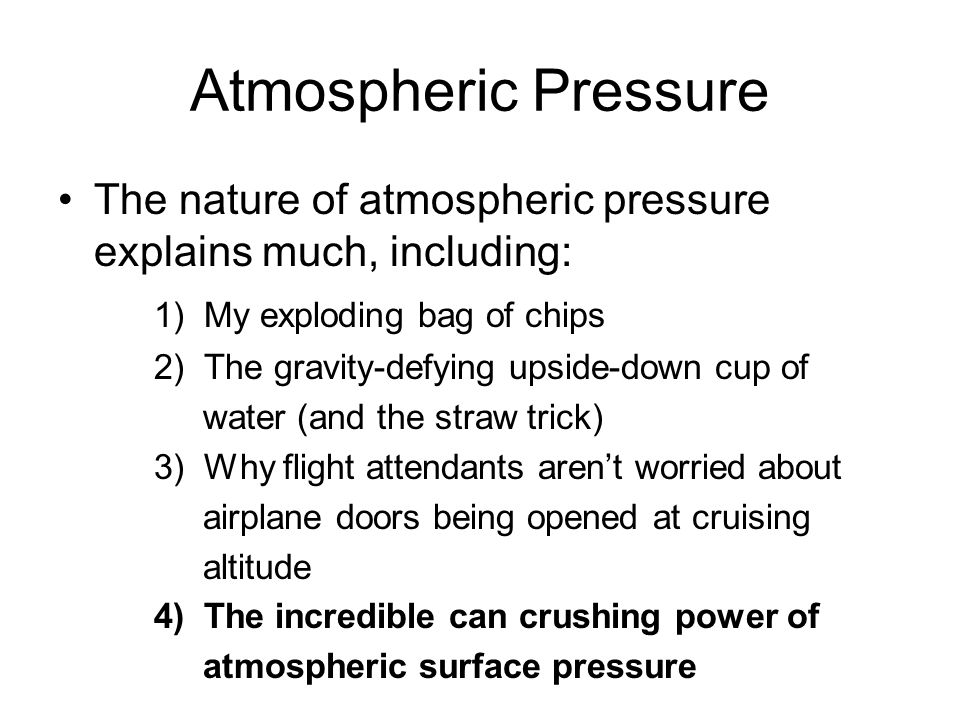 Atmospheric Pressure The nature of atmospheric pressure explains much, including: 1) My exploding bag of chips 2) The gravity-defying upside-down cup
