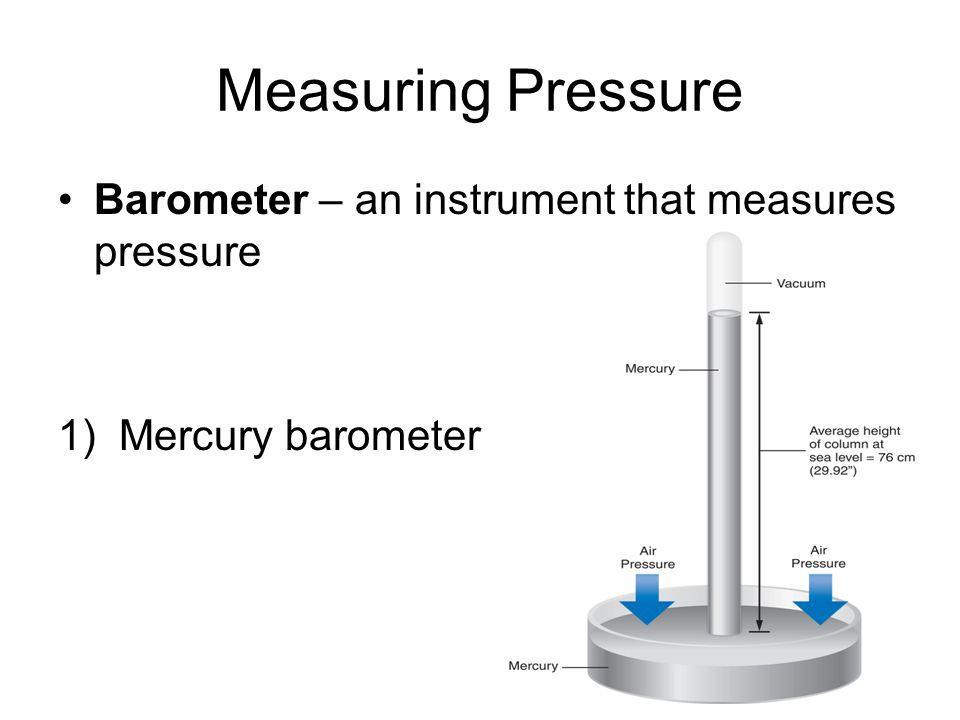 Measuring Pressure Barometer – an instrument that measures pressure 1) Mercury barometer