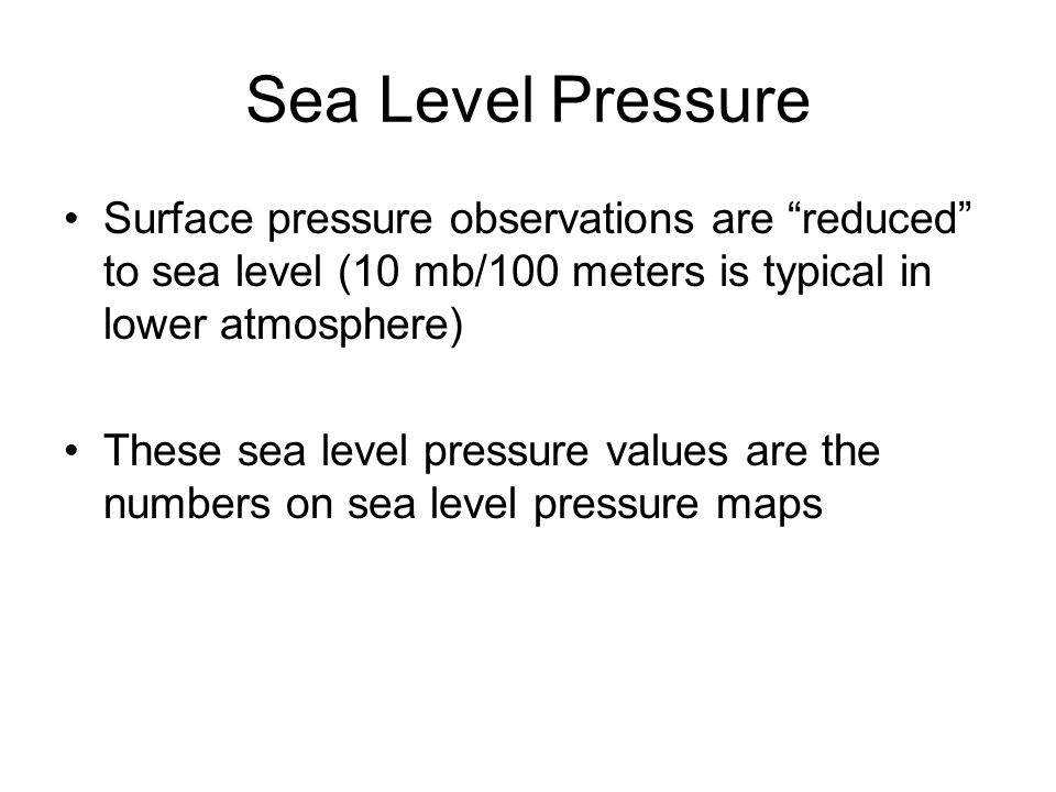 Sea Level Pressure Surface pressure observations are reduced to sea level (10 mb/100 meters is typical in lower atmosphere) These sea level pressure v