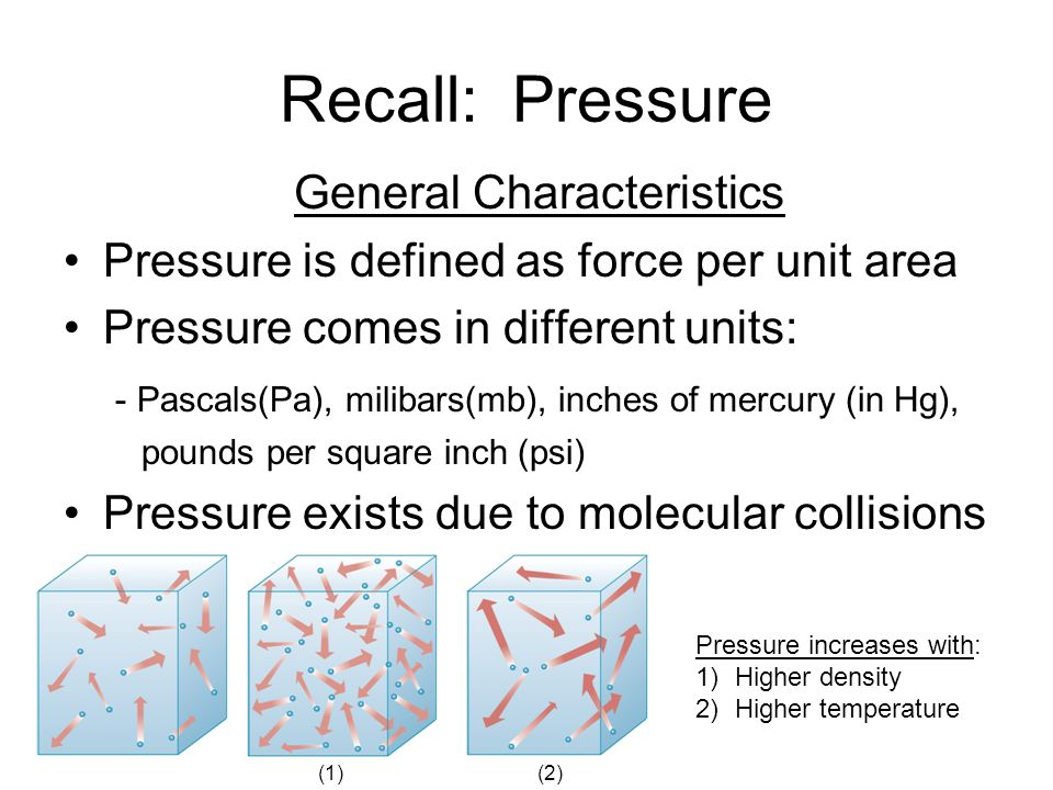 Recall: Pressure General Characteristics Pressure is defined as force per unit area Pressure comes in different units: - Pascals(Pa), milibars(mb), in
