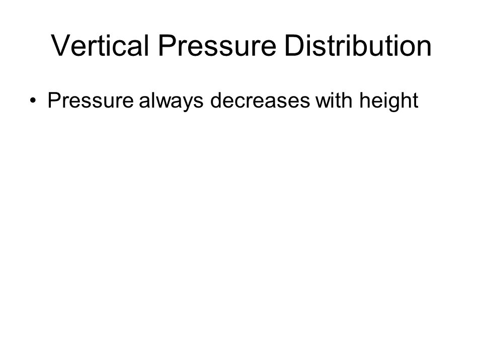 Vertical Pressure Distribution Pressure always decreases with height