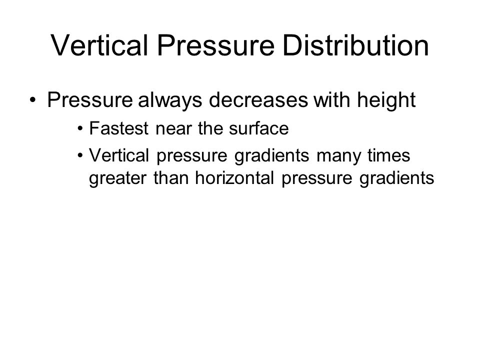 Vertical Pressure Distribution Pressure always decreases with height Fastest near the surface Vertical pressure gradients many times greater than hori