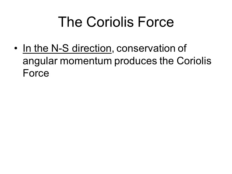 The Coriolis Force In the N-S direction, conservation of angular momentum produces the Coriolis Force