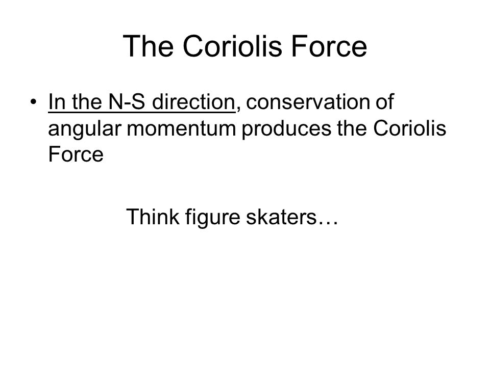 The Coriolis Force In the N-S direction, conservation of angular momentum produces the Coriolis Force Think figure skaters…