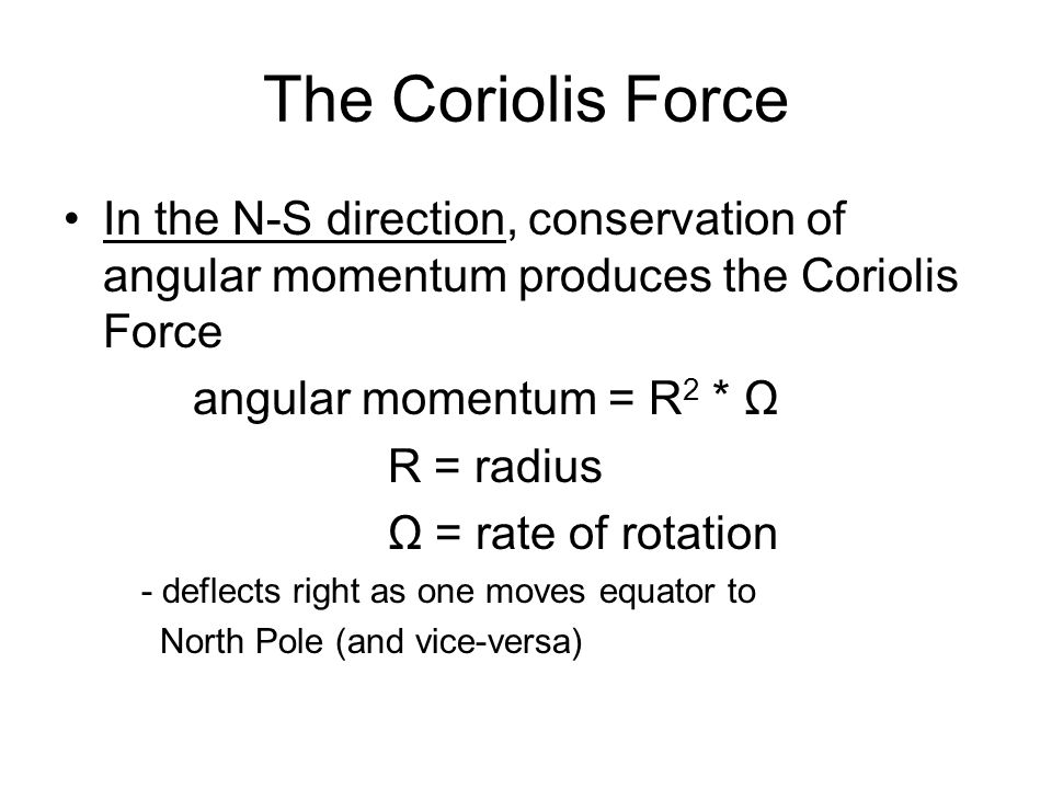 The Coriolis Force In the N-S direction, conservation of angular momentum produces the Coriolis Force angular momentum = R 2 * Ω R = radius Ω = rate o