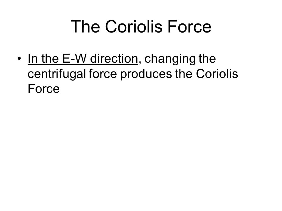 The Coriolis Force In the E-W direction, changing the centrifugal force produces the Coriolis Force