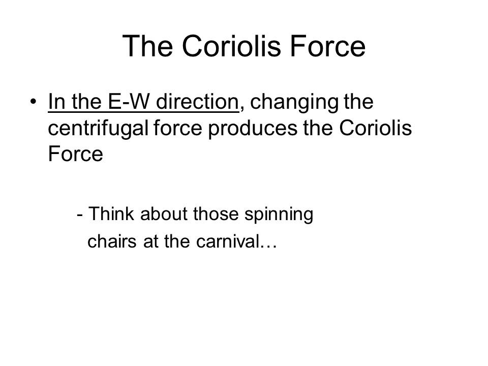 The Coriolis Force In the E-W direction, changing the centrifugal force produces the Coriolis Force - Think about those spinning chairs at the carniva