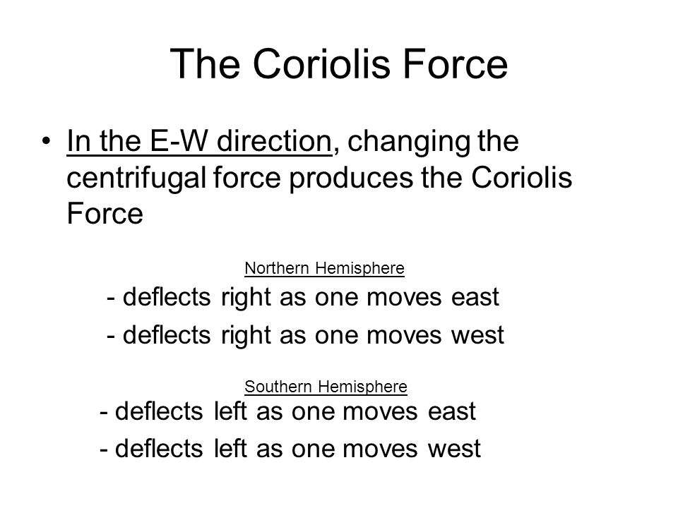 The Coriolis Force In the E-W direction, changing the centrifugal force produces the Coriolis Force - deflects right as one moves east - deflects righ