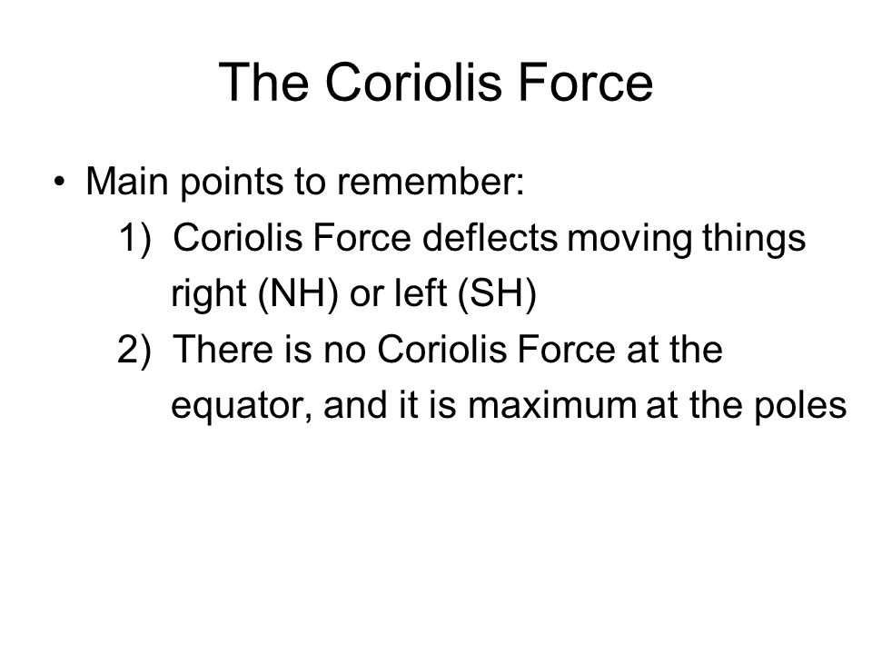 Main points to remember: 1) Coriolis Force deflects moving things right (NH) or left (SH) 2) There is no Coriolis Force at the equator, and it is maxi