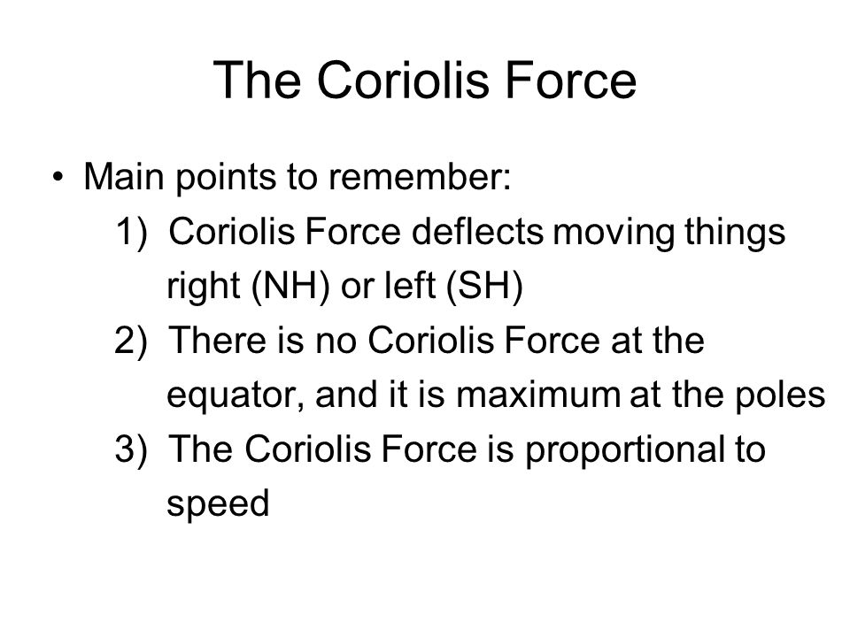 The Coriolis Force Main points to remember: 1) Coriolis Force deflects moving things right (NH) or left (SH) 2) There is no Coriolis Force at the equa