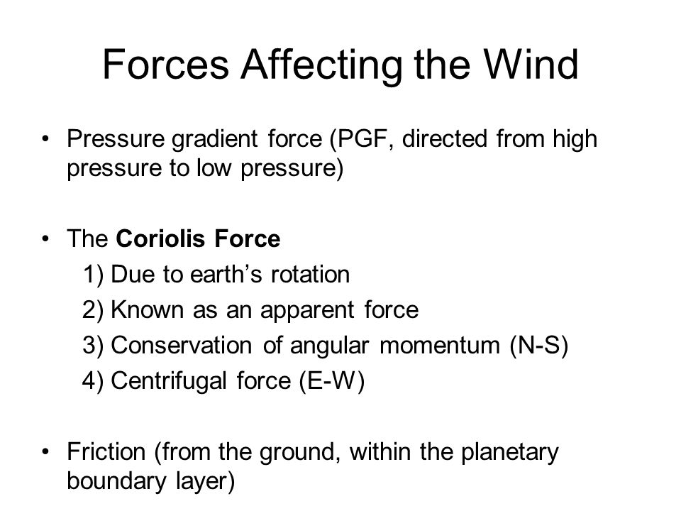 Forces Affecting the Wind Pressure gradient force (PGF, directed from high pressure to low pressure) The Coriolis Force 1) Due to earths rotation 2) K