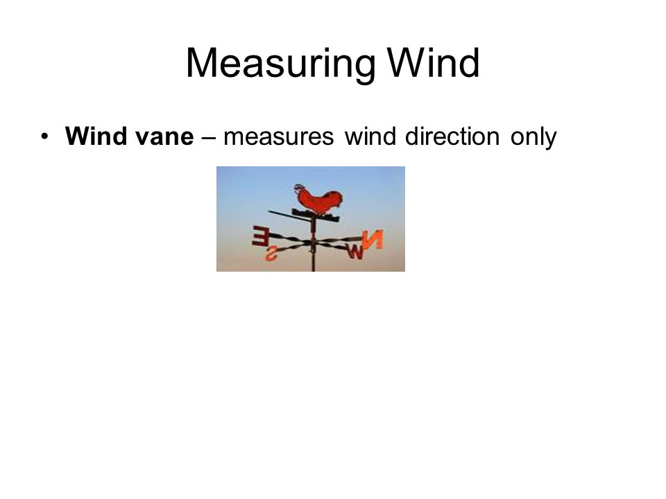 Measuring Wind Wind vane – measures wind direction only